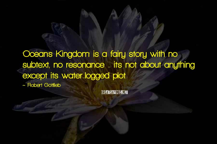 Robert Gottlieb Sayings: 'Ocean's Kingdom' is a fairy story with no subtext, no resonance - it's not about