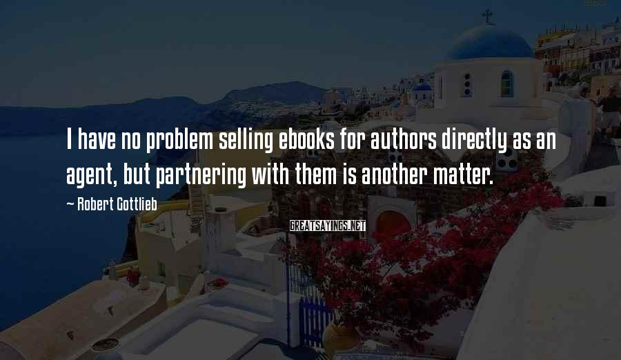 Robert Gottlieb Sayings: I have no problem selling ebooks for authors directly as an agent, but partnering with