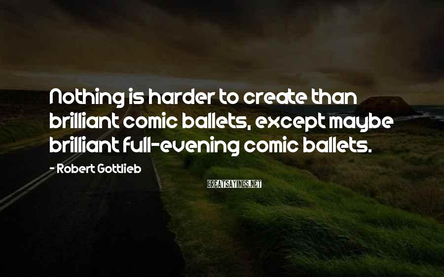 Robert Gottlieb Sayings: Nothing is harder to create than brilliant comic ballets, except maybe brilliant full-evening comic ballets.
