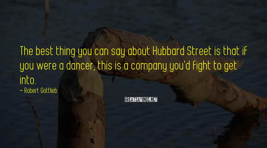 Robert Gottlieb Sayings: The best thing you can say about Hubbard Street is that if you were a