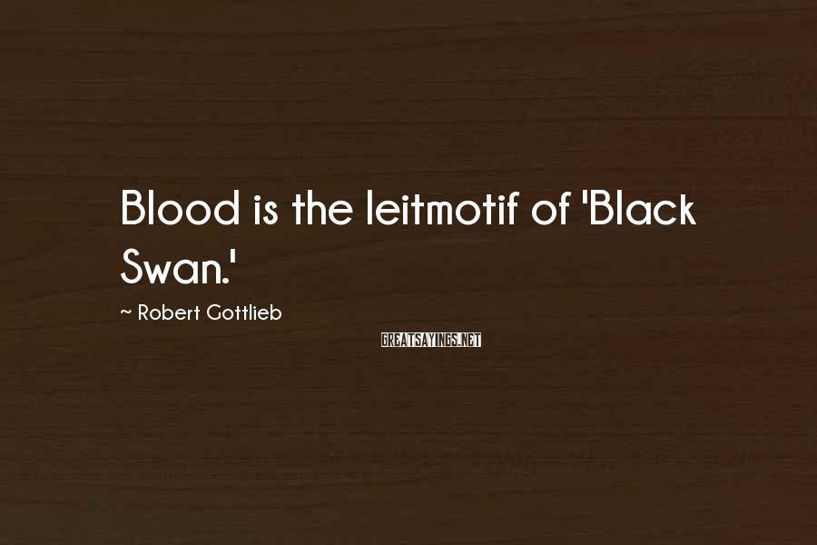 Robert Gottlieb Sayings: Blood is the leitmotif of 'Black Swan.'