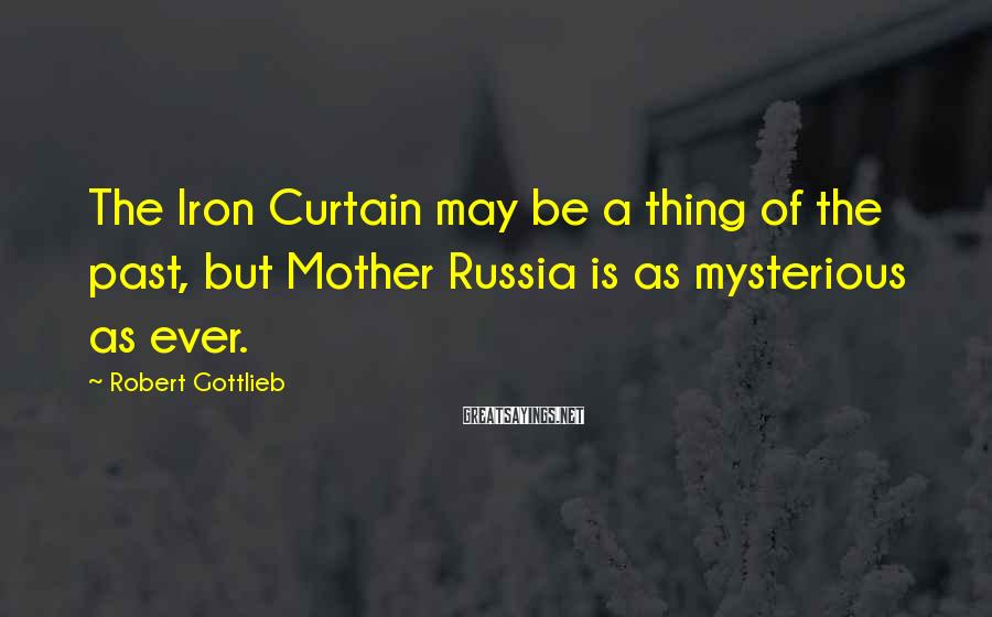 Robert Gottlieb Sayings: The Iron Curtain may be a thing of the past, but Mother Russia is as