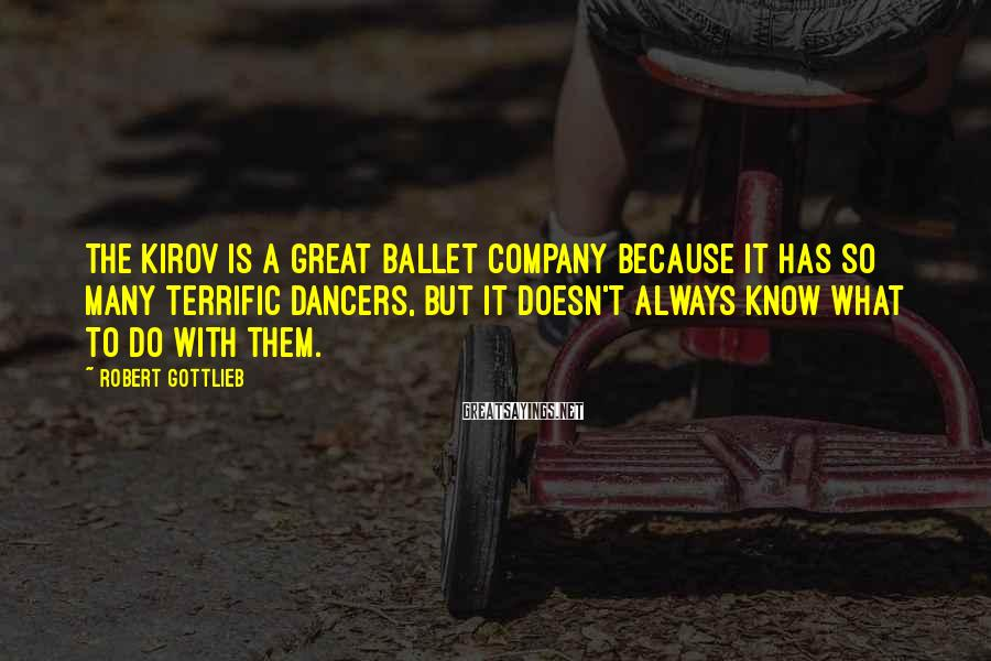 Robert Gottlieb Sayings: The Kirov is a great ballet company because it has so many terrific dancers, but