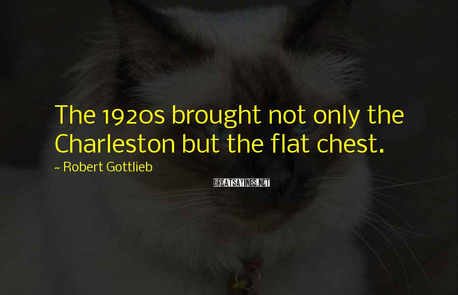 Robert Gottlieb Sayings: The 1920s brought not only the Charleston but the flat chest.