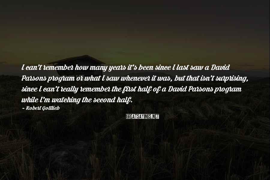 Robert Gottlieb Sayings: I can't remember how many years it's been since I last saw a David Parsons