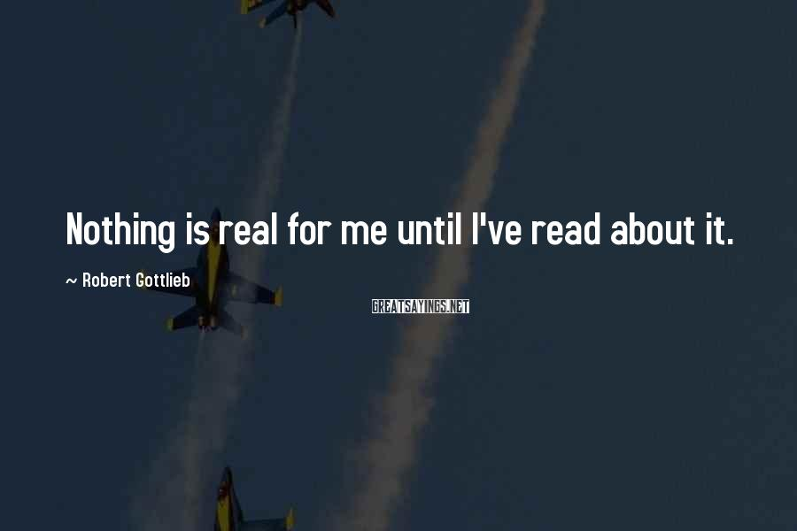 Robert Gottlieb Sayings: Nothing is real for me until I've read about it.