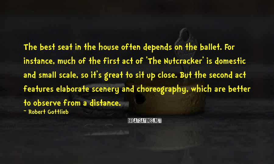 Robert Gottlieb Sayings: The best seat in the house often depends on the ballet. For instance, much of