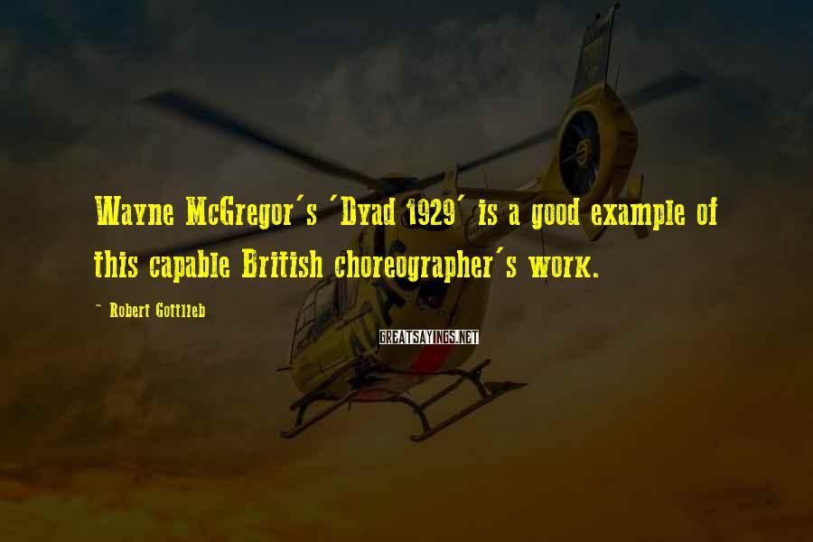 Robert Gottlieb Sayings: Wayne McGregor's 'Dyad 1929' is a good example of this capable British choreographer's work.