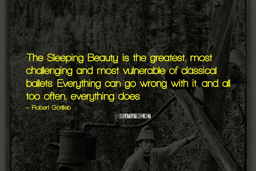Robert Gottlieb Sayings: 'The Sleeping Beauty' is the greatest, most challenging and most vulnerable of classical ballets. Everything