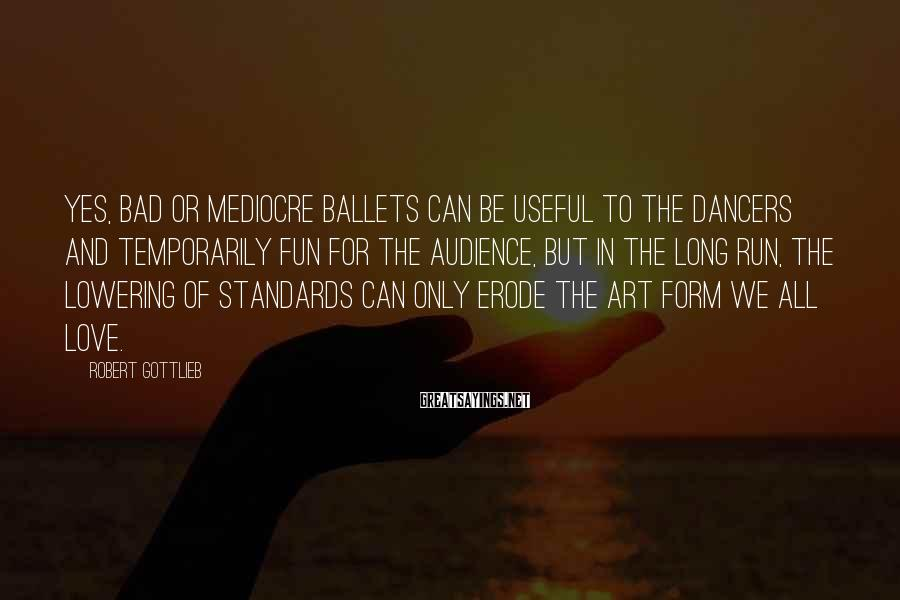 Robert Gottlieb Sayings: Yes, bad or mediocre ballets can be useful to the dancers and temporarily fun for