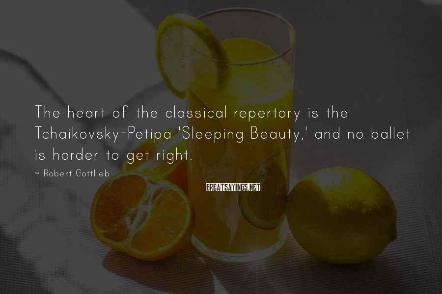 Robert Gottlieb Sayings: The heart of the classical repertory is the Tchaikovsky-Petipa 'Sleeping Beauty,' and no ballet is