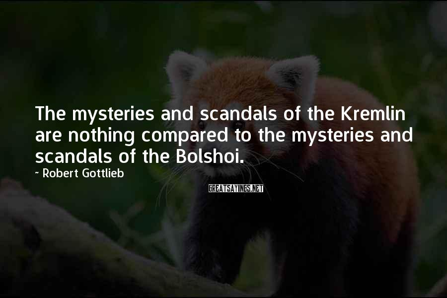 Robert Gottlieb Sayings: The mysteries and scandals of the Kremlin are nothing compared to the mysteries and scandals