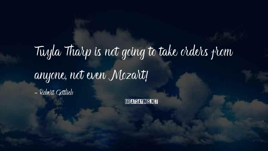 Robert Gottlieb Sayings: Twyla Tharp is not going to take orders from anyone, not even Mozart!