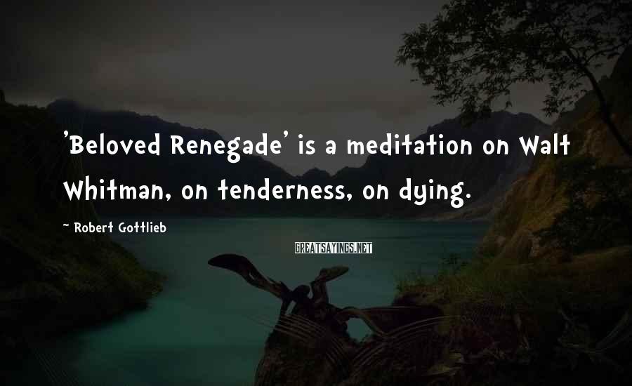 Robert Gottlieb Sayings: 'Beloved Renegade' is a meditation on Walt Whitman, on tenderness, on dying.