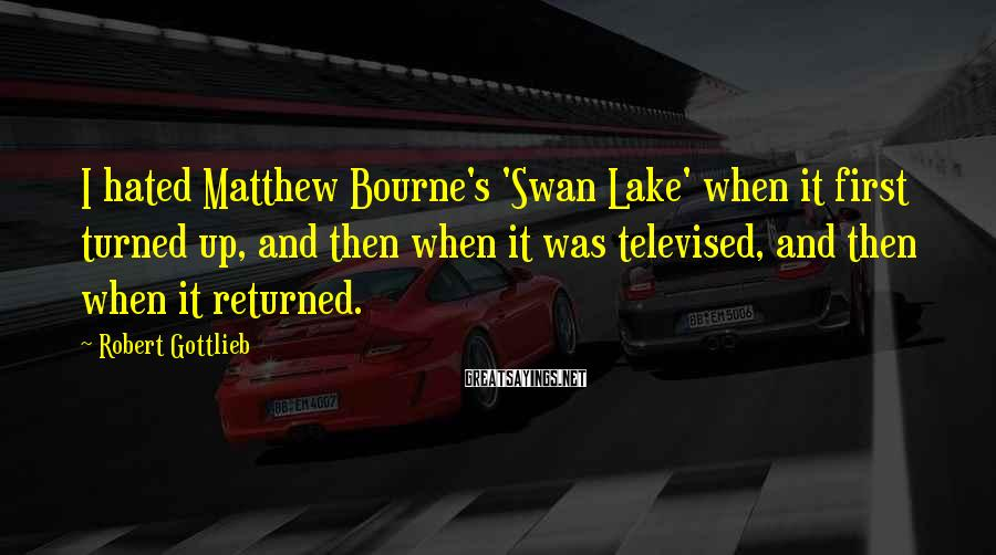 Robert Gottlieb Sayings: I hated Matthew Bourne's 'Swan Lake' when it first turned up, and then when it