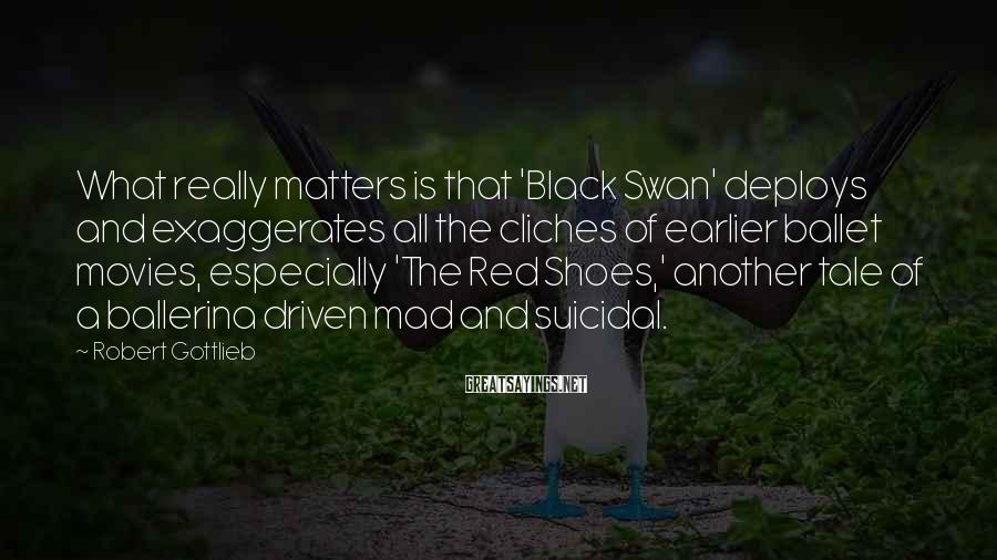 Robert Gottlieb Sayings: What really matters is that 'Black Swan' deploys and exaggerates all the cliches of earlier