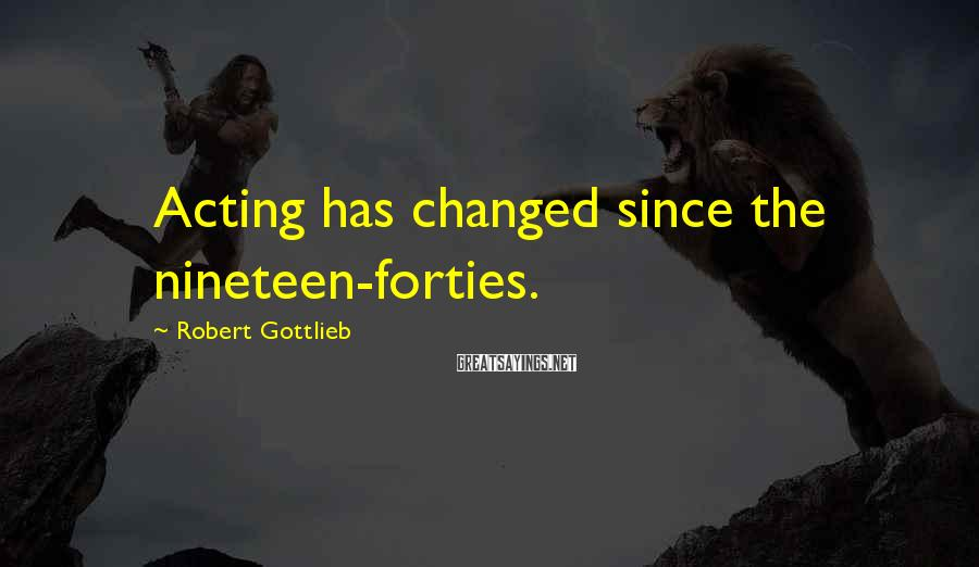 Robert Gottlieb Sayings: Acting has changed since the nineteen-forties.