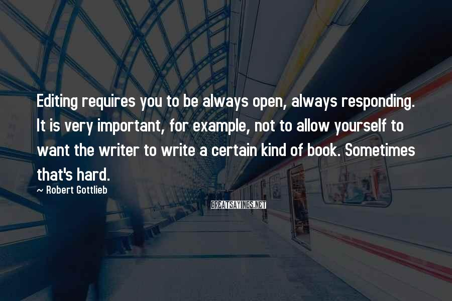 Robert Gottlieb Sayings: Editing requires you to be always open, always responding. It is very important, for example,