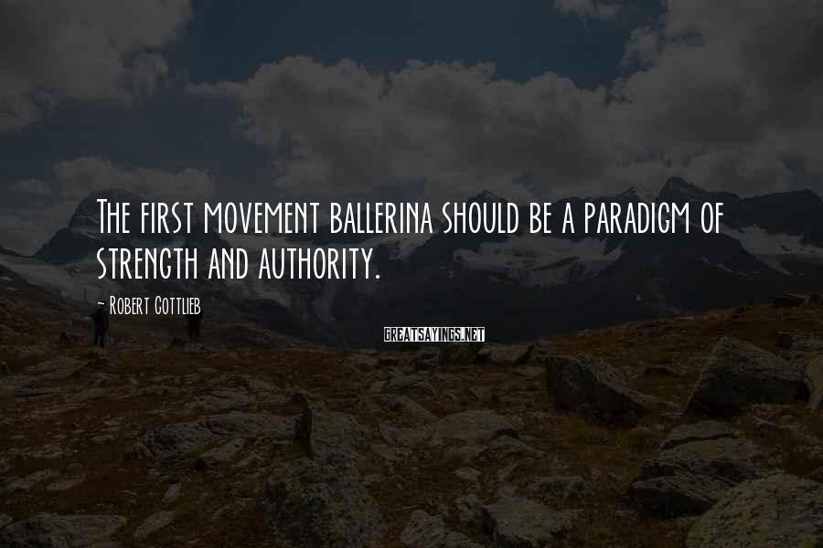 Robert Gottlieb Sayings: The first movement ballerina should be a paradigm of strength and authority.