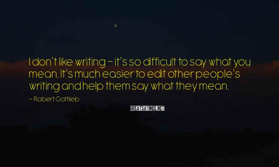 Robert Gottlieb Sayings: I don't like writing - it's so difficult to say what you mean. It's much