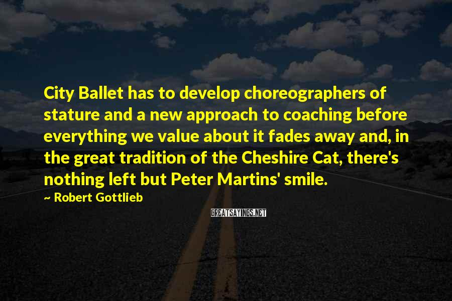 Robert Gottlieb Sayings: City Ballet has to develop choreographers of stature and a new approach to coaching before