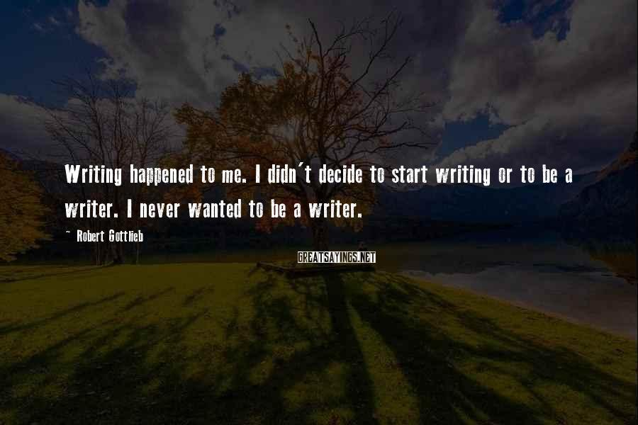 Robert Gottlieb Sayings: Writing happened to me. I didn't decide to start writing or to be a writer.