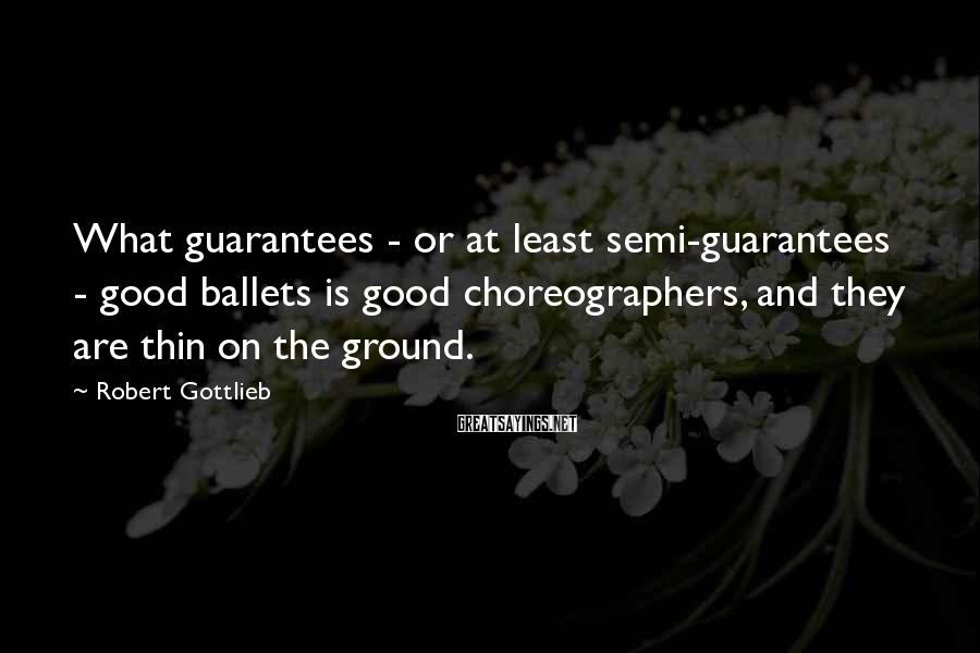 Robert Gottlieb Sayings: What guarantees - or at least semi-guarantees - good ballets is good choreographers, and they