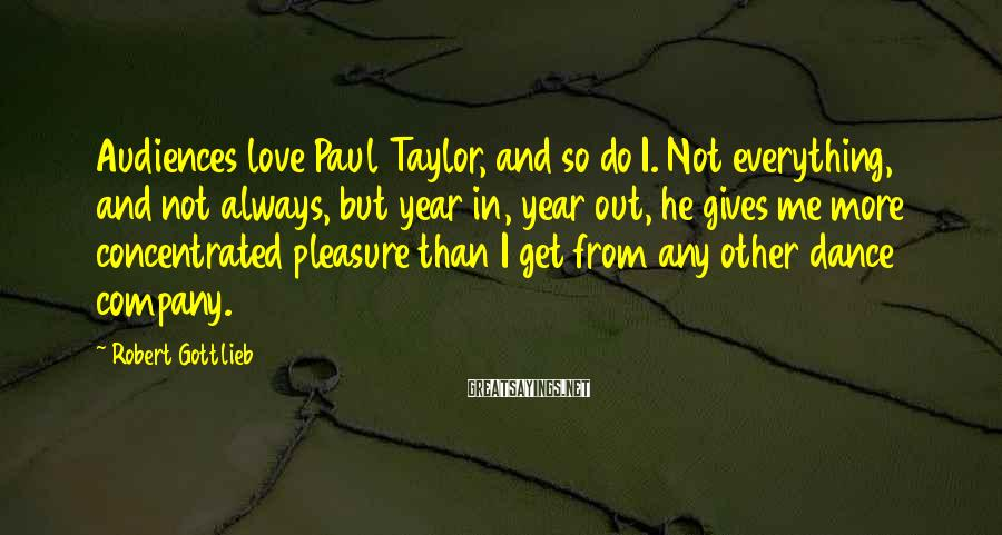 Robert Gottlieb Sayings: Audiences love Paul Taylor, and so do I. Not everything, and not always, but year