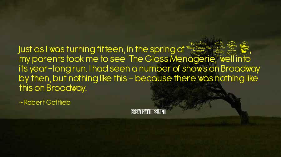 Robert Gottlieb Sayings: Just as I was turning fifteen, in the spring of 1946, my parents took me