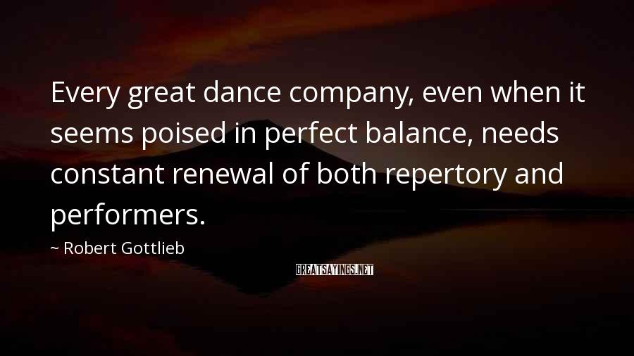Robert Gottlieb Sayings: Every great dance company, even when it seems poised in perfect balance, needs constant renewal