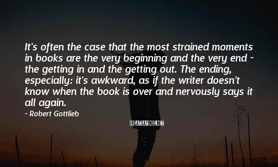 Robert Gottlieb Sayings: It's often the case that the most strained moments in books are the very beginning
