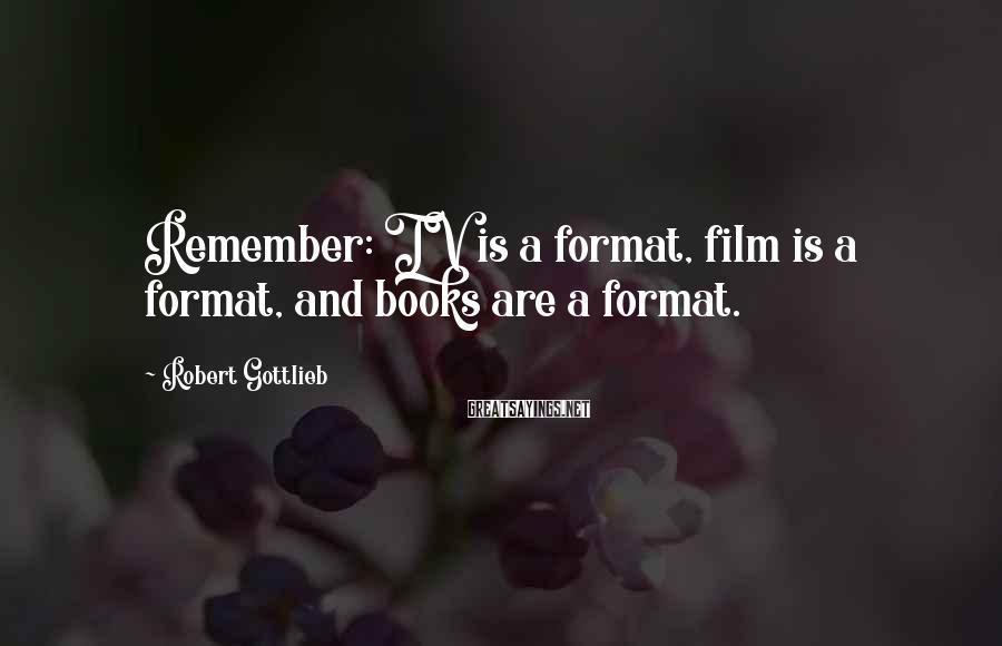 Robert Gottlieb Sayings: Remember: TV is a format, film is a format, and books are a format.