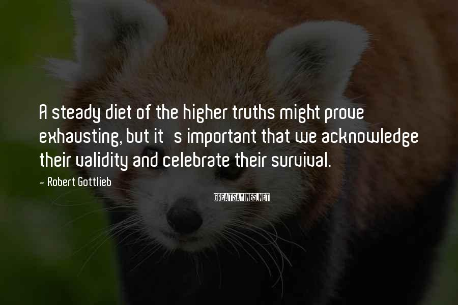 Robert Gottlieb Sayings: A steady diet of the higher truths might prove exhausting, but it's important that we