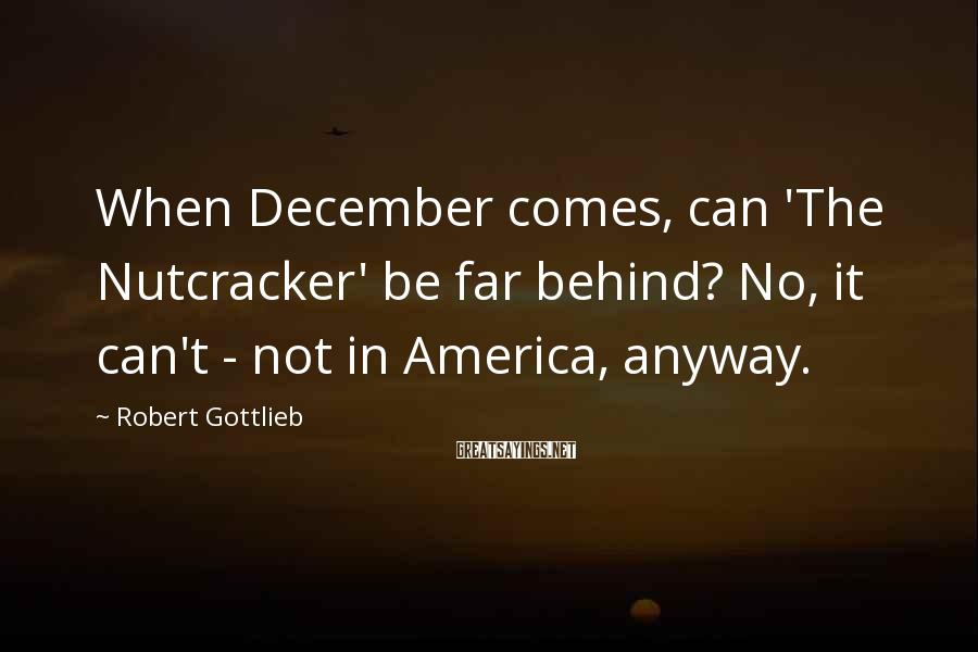 Robert Gottlieb Sayings: When December comes, can 'The Nutcracker' be far behind? No, it can't - not in