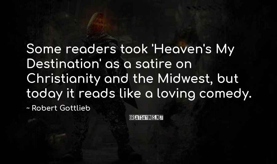 Robert Gottlieb Sayings: Some readers took 'Heaven's My Destination' as a satire on Christianity and the Midwest, but