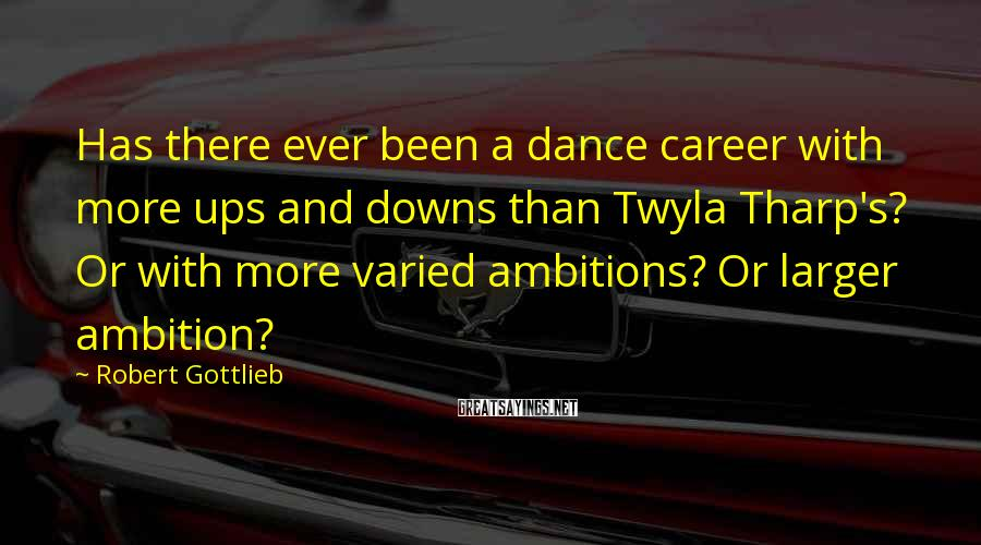 Robert Gottlieb Sayings: Has there ever been a dance career with more ups and downs than Twyla Tharp's?