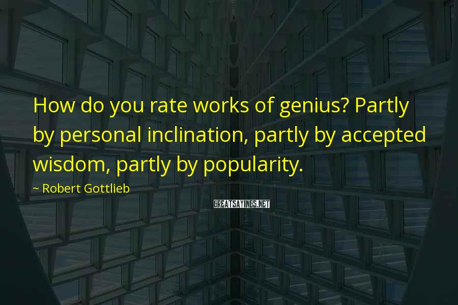 Robert Gottlieb Sayings: How do you rate works of genius? Partly by personal inclination, partly by accepted wisdom,