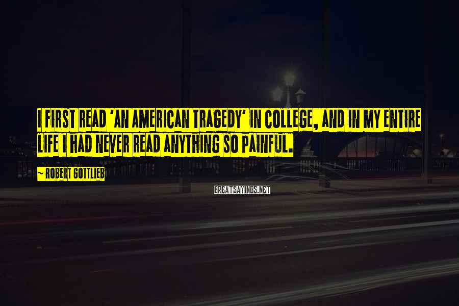 Robert Gottlieb Sayings: I first read 'An American Tragedy' in college, and in my entire life I had