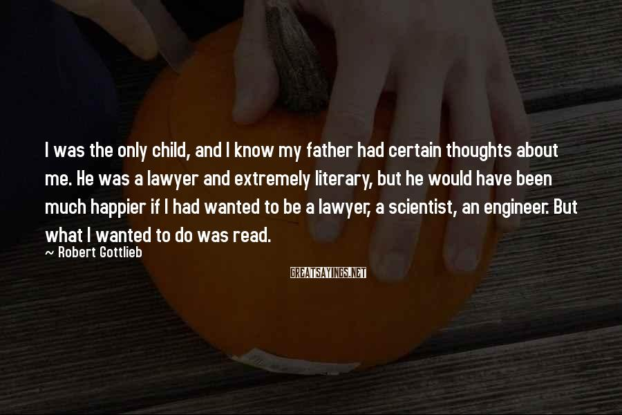 Robert Gottlieb Sayings: I was the only child, and I know my father had certain thoughts about me.