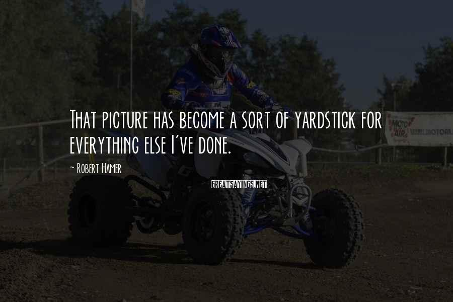 Robert Hamer Sayings: That picture has become a sort of yardstick for everything else I've done.