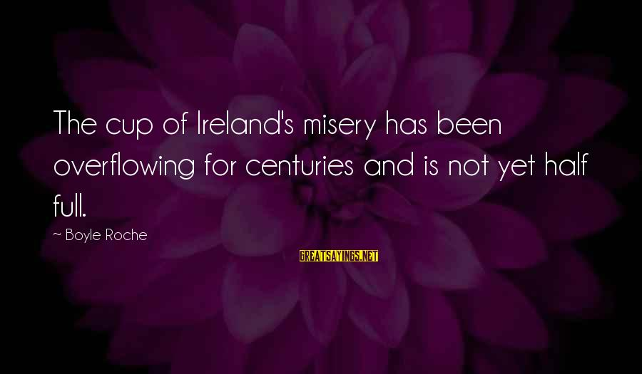 Robert Hare Sayings By Boyle Roche: The cup of Ireland's misery has been overflowing for centuries and is not yet half
