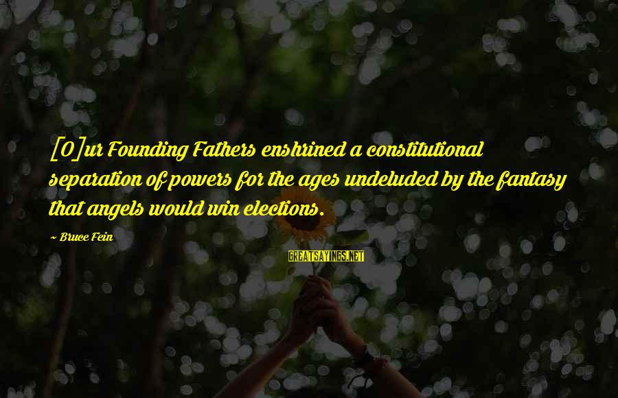 Robert Hare Sayings By Bruce Fein: [O]ur Founding Fathers enshrined a constitutional separation of powers for the ages undeluded by the