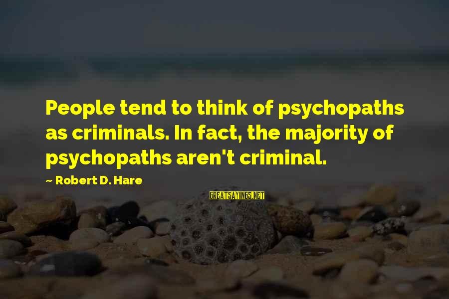 Robert Hare Sayings By Robert D. Hare: People tend to think of psychopaths as criminals. In fact, the majority of psychopaths aren't