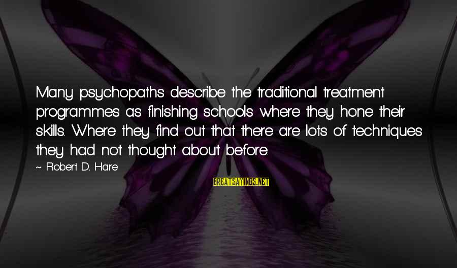 Robert Hare Sayings By Robert D. Hare: Many psychopaths describe the traditional treatment programmes as finishing schools where they hone their skills.