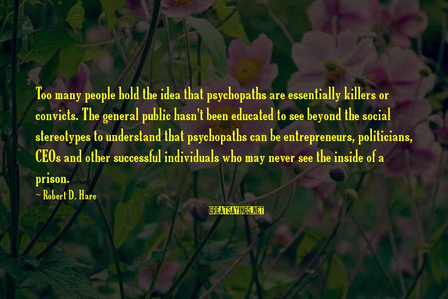 Robert Hare Sayings By Robert D. Hare: Too many people hold the idea that psychopaths are essentially killers or convicts. The general
