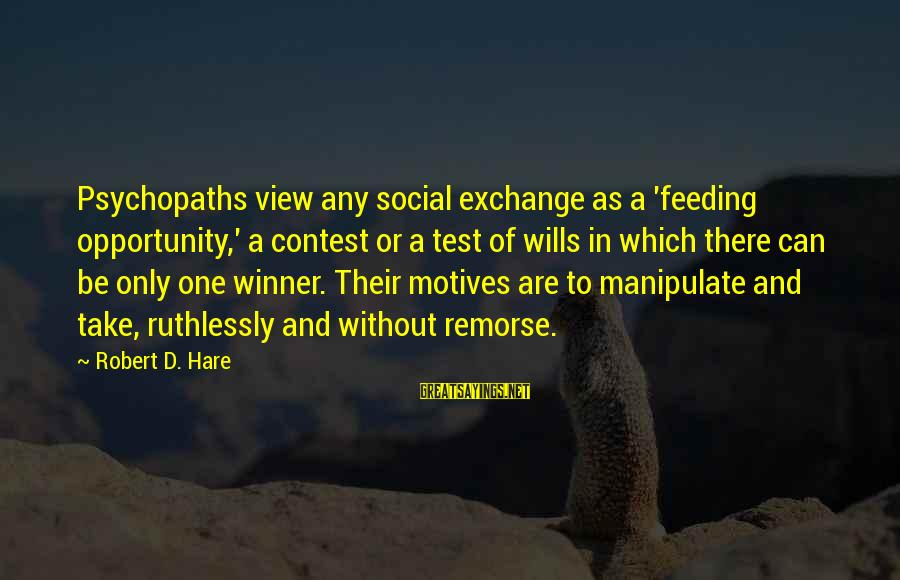 Robert Hare Sayings By Robert D. Hare: Psychopaths view any social exchange as a 'feeding opportunity,' a contest or a test of