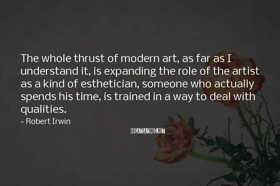 Robert Irwin Sayings: The whole thrust of modern art, as far as I understand it, is expanding the