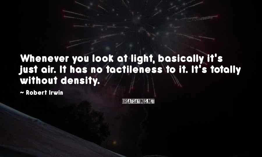 Robert Irwin Sayings: Whenever you look at light, basically it's just air. It has no tactileness to it.