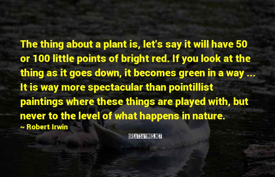 Robert Irwin Sayings: The thing about a plant is, let's say it will have 50 or 100 little