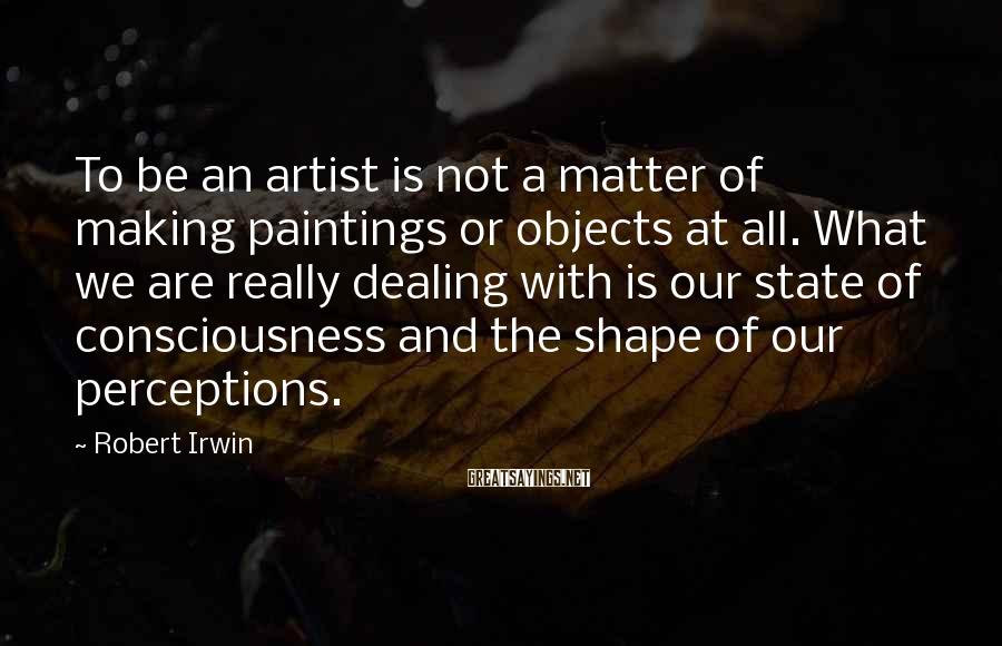 Robert Irwin Sayings: To be an artist is not a matter of making paintings or objects at all.